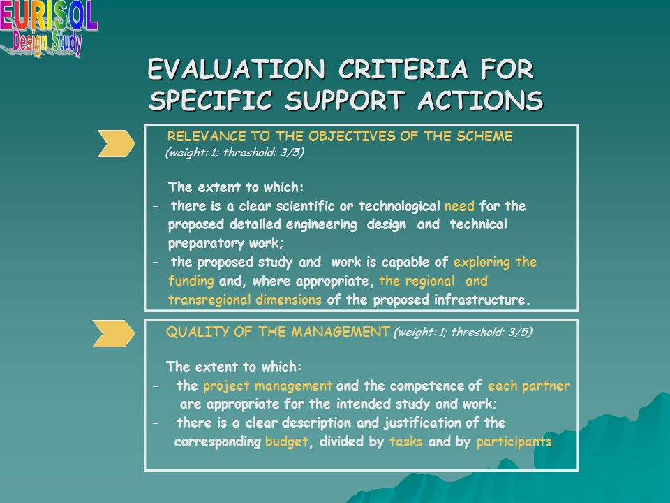 EVALUATION CRITERIA FOR SPECIFIC SUPPORT ACTIONS RELEVANCE TO THE OBJECTIVES OF THE SCHEME (weight: 1; threshold: 3/5) The extent to which: - there is a clear scientific or technological need for the proposed detailed engineering design and technical preparatory work; - the proposed study and work is capable of exploring the funding and, where appropriate, the regional and transregional dimensions of the proposed infrastructure.