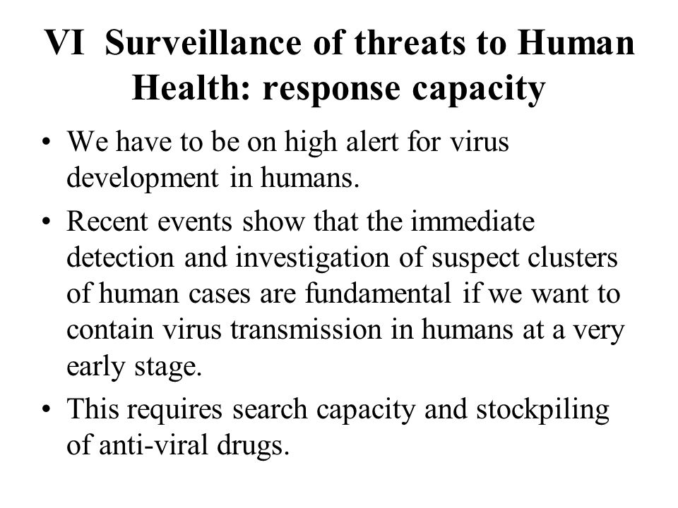 VI Surveillance of threats to Human Health: response capacity We have to be on high alert for virus development in humans.