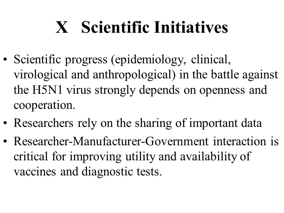 X Scientific Initiatives Scientific progress (epidemiology, clinical, virological and anthropological) in the battle against the H5N1 virus strongly depends on openness and cooperation.