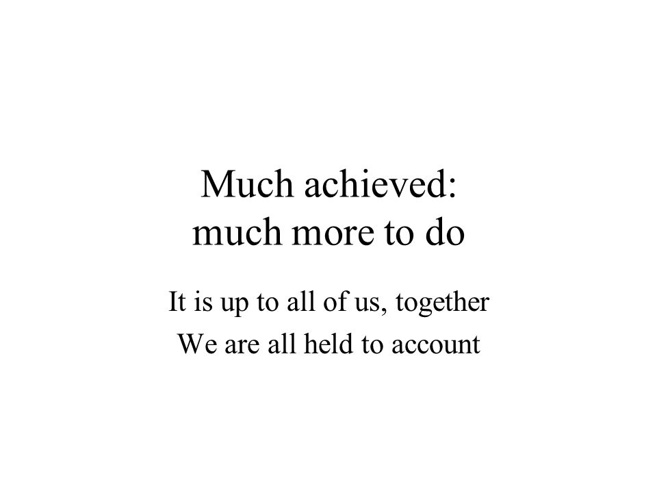 Much achieved: much more to do It is up to all of us, together We are all held to account