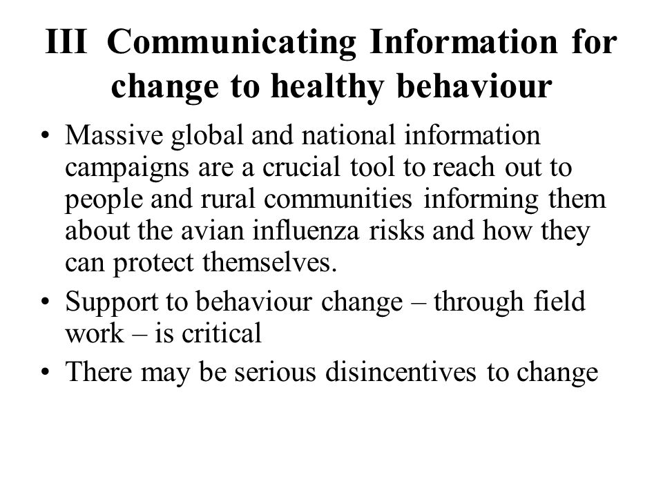 III Communicating Information for change to healthy behaviour Massive global and national information campaigns are a crucial tool to reach out to people and rural communities informing them about the avian influenza risks and how they can protect themselves.