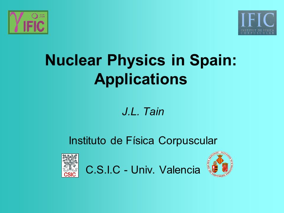 Nuclear Physics in Spain: Applications J.L. Tain Instituto de Física Corpuscular C.S.I.C - Univ.