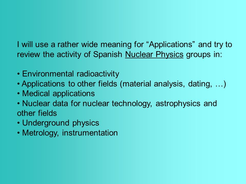 I will use a rather wide meaning for Applications and try to review the activity of Spanish Nuclear Physics groups in: Environmental radioactivity Applications to other fields (material analysis, dating, …) Medical applications Nuclear data for nuclear technology, astrophysics and other fields Underground physics Metrology, instrumentation