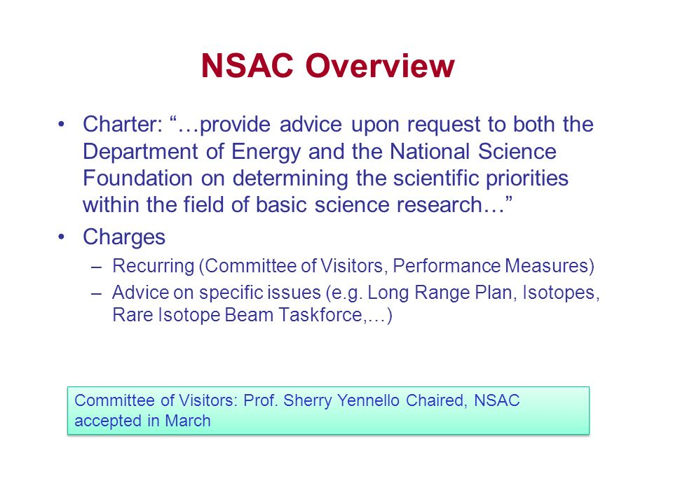NSAC Overview Charter: …provide advice upon request to both the Department of Energy and the National Science Foundation on determining the scientific priorities within the field of basic science research… Charges –Recurring (Committee of Visitors, Performance Measures) –Advice on specific issues (e.g.