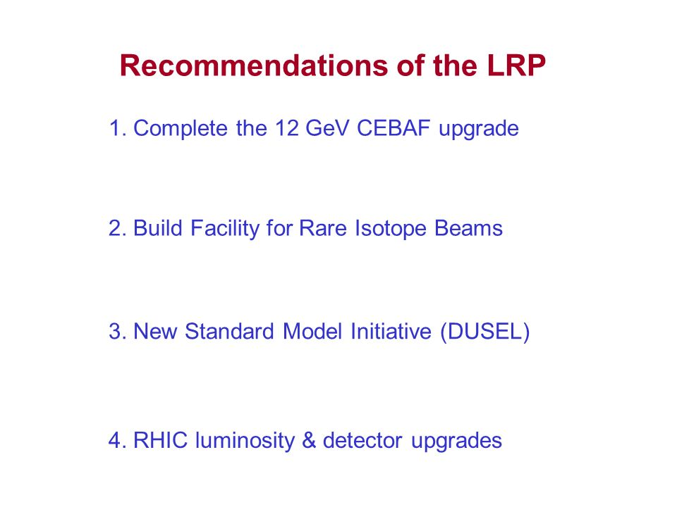Recommendations of the LRP I.We recommend completion of the 12 GeVCEBAF Upgrade at Jefferson Lab.