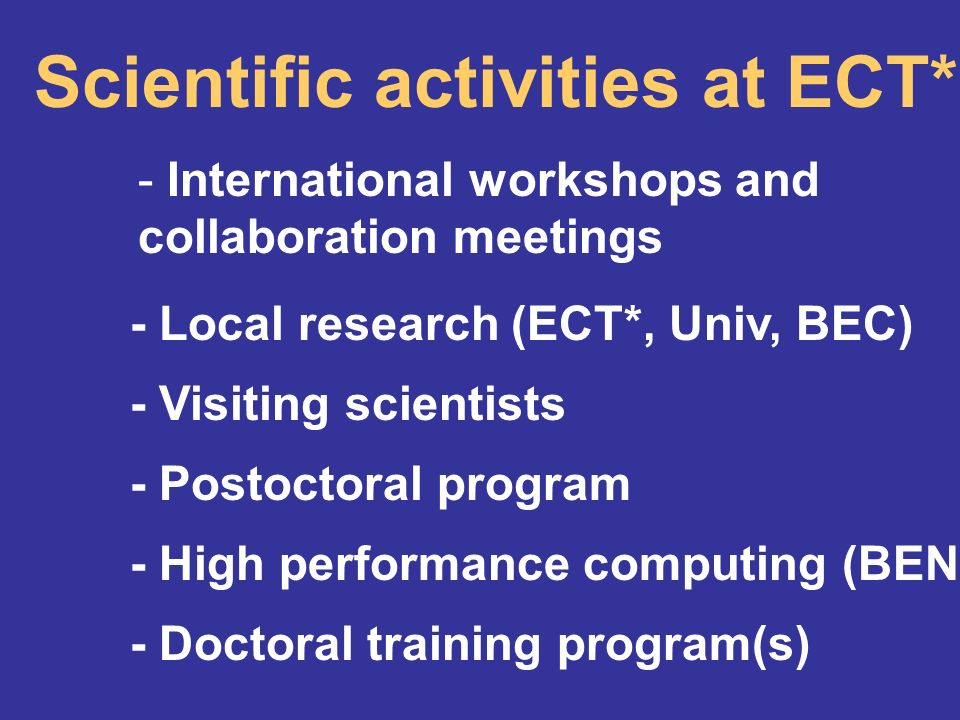 Scientific activities at ECT* - International workshops and collaboration meetings - Doctoral training program(s) - Visiting scientists - Postoctoral program - Local research (ECT*, Univ, BEC) - High performance computing (BEN)