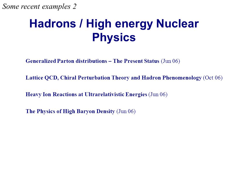 Hadrons / High energy Nuclear Physics Some recent examples 2 Generalized Parton distributions – The Present Status (Jun 06) Lattice QCD, Chiral Perturbation Theory and Hadron Phenomenology (Oct 06) Heavy Ion Reactions at Ultrarelativistic Energies (Jun 06) The Physics of High Baryon Density (Jun 06)