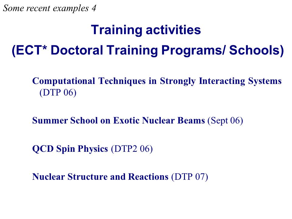 Training activities (ECT* Doctoral Training Programs/ Schools) Computational Techniques in Strongly Interacting Systems (DTP 06) Summer School on Exotic Nuclear Beams (Sept 06) QCD Spin Physics (DTP2 06) Nuclear Structure and Reactions (DTP 07) Some recent examples 4