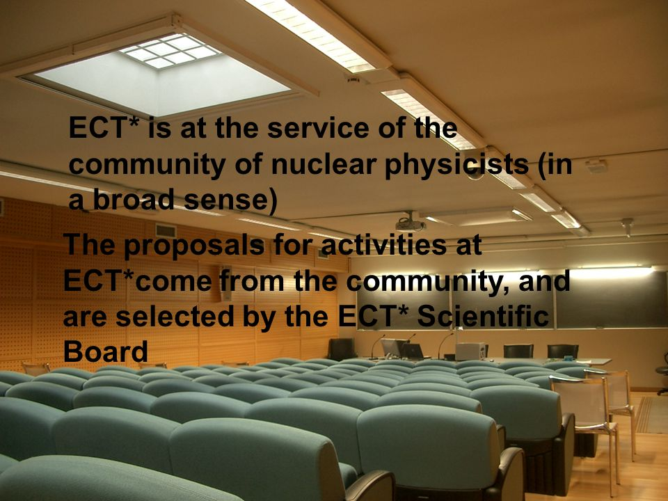 ECT* is at the service of the community of nuclear physicists (in a broad sense) The proposals for activities at ECT*come from the community, and are selected by the ECT* Scientific Board
