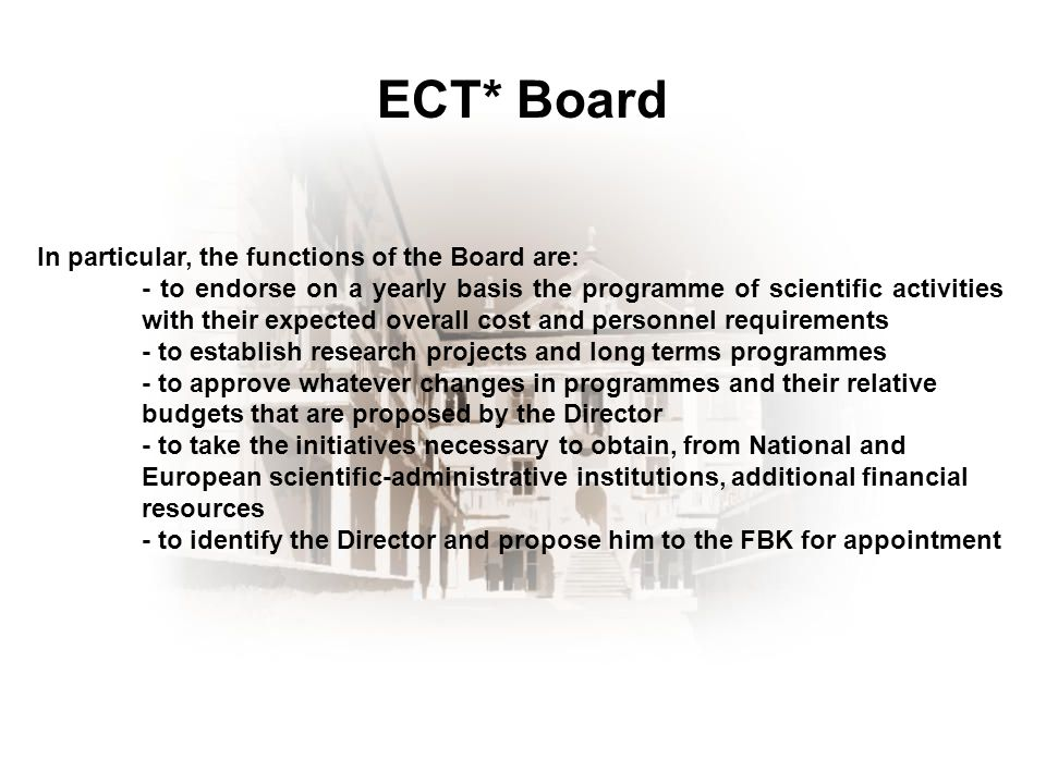 ECT* Board In particular, the functions of the Board are: - to endorse on a yearly basis the programme of scientific activities with their expected overall cost and personnel requirements - to establish research projects and long terms programmes - to approve whatever changes in programmes and their relative budgets that are proposed by the Director - to take the initiatives necessary to obtain, from National and European scientific-administrative institutions, additional financial resources - to identify the Director and propose him to the FBK for appointment