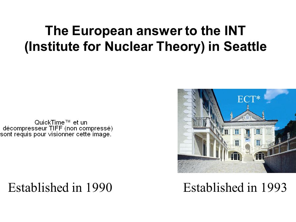 The European answer to the INT (Institute for Nuclear Theory) in Seattle ECT*INT Established in 1993Established in 1990