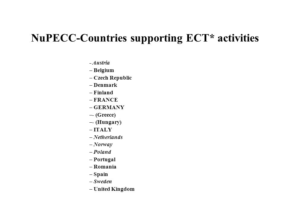 NuPECC-Countries supporting ECT* activities – Austria – Belgium – Czech Republic – Denmark – Finland – FRANCE – GERMANY –- (Greece) –- (Hungary) – ITALY – Netherlands – Norway – Poland – Portugal – Romania – Spain – Sweden – United Kingdom