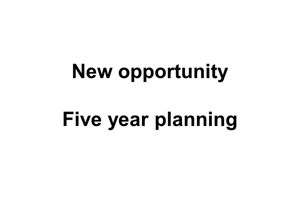 New opportunity Five year planning