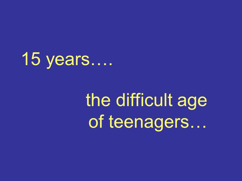 15 years…. the difficult age of teenagers…