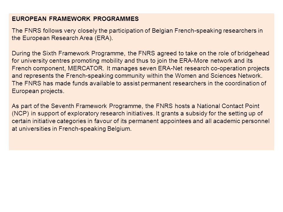 EUROPEAN FRAMEWORK PROGRAMMES The FNRS follows very closely the participation of Belgian French-speaking researchers in the European Research Area (ERA).