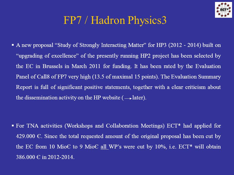 FP7 / Hadron Physics3 A new proposal Study of Strongly Interacting Matter for HP3 (2012 - 2014) built on upgrading of excellence of the presently running HP2 project has been selected by the EC in Brussels in March 2011 for funding.