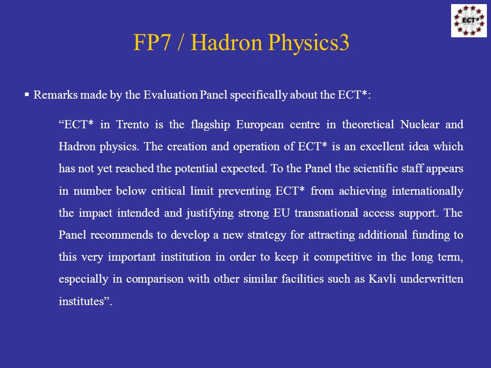 FP7 / Hadron Physics3 Remarks made by the Evaluation Panel specifically about the ECT*: ECT* in Trento is the flagship European centre in theoretical Nuclear and Hadron physics.