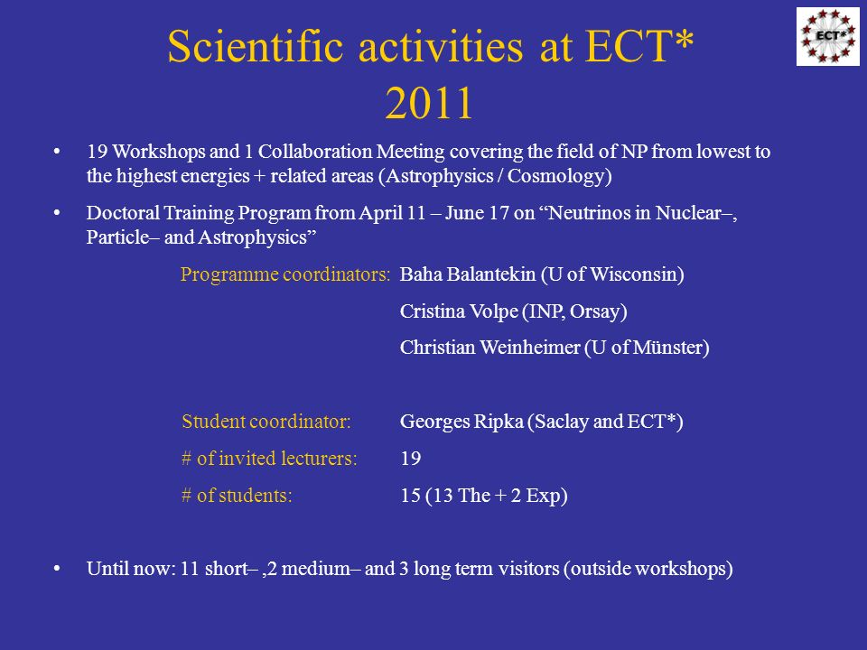 Scientific activities at ECT* 2011 19 Workshops and 1 Collaboration Meeting covering the field of NP from lowest to the highest energies + related areas (Astrophysics / Cosmology) Doctoral Training Program from April 11 – June 17 on Neutrinos in Nuclear–, Particle– and Astrophysics Programme coordinators:Baha Balantekin (U of Wisconsin) Cristina Volpe (INP, Orsay) Christian Weinheimer (U of Münster) Student coordinator:Georges Ripka (Saclay and ECT*) # of invited lecturers:19 # of students:15 (13 The + 2 Exp) Until now: 11 short–,2 medium– and 3 long term visitors (outside workshops)