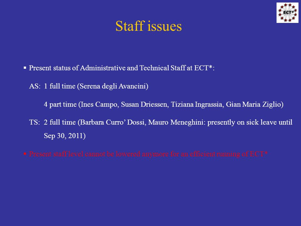 Staff issues Present status of Administrative and Technical Staff at ECT*: AS:1 full time (Serena degli Avancini) 4 part time (Ines Campo, Susan Driessen, Tiziana Ingrassia, Gian Maria Ziglio) TS:2 full time (Barbara Curro Dossi, Mauro Meneghini: presently on sick leave until Sep 30, 2011) Present staff level cannot be lowered anymore for an efficient running of ECT*