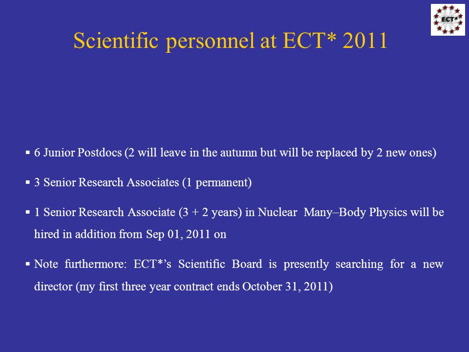 Scientific personnel at ECT* 2011 6 Junior Postdocs (2 will leave in the autumn but will be replaced by 2 new ones) 3 Senior Research Associates (1 permanent) 1 Senior Research Associate (3 + 2 years) in Nuclear Many–Body Physics will be hired in addition from Sep 01, 2011 on Note furthermore: ECT*s Scientific Board is presently searching for a new director (my first three year contract ends October 31, 2011)