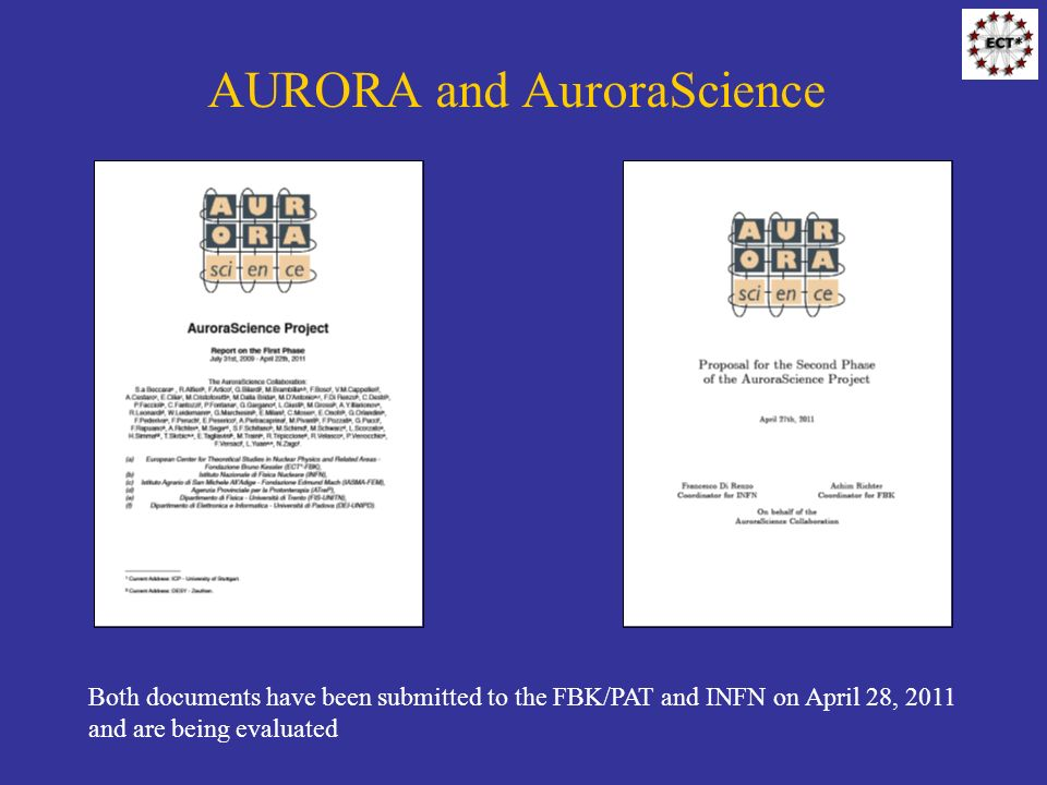 AURORA and AuroraScience Both documents have been submitted to the FBK/PAT and INFN on April 28, 2011 and are being evaluated