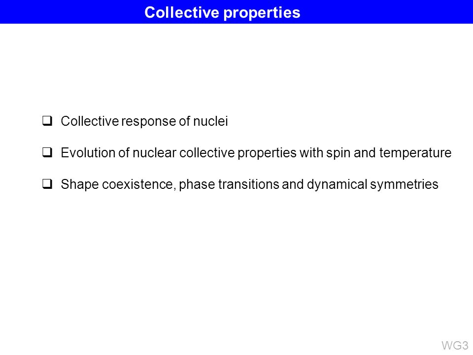 Collective response of nuclei Evolution of nuclear collective properties with spin and temperature Shape coexistence, phase transitions and dynamical symmetries WG3 Collective properties