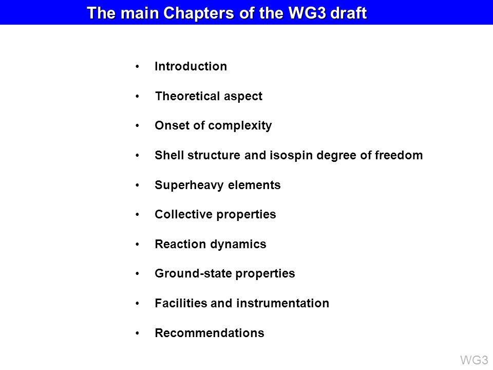Introduction Theoretical aspect Onset of complexity Shell structure and isospin degree of freedom Superheavy elements Collective properties Reaction dynamics Ground-state properties Facilities and instrumentation Recommendations The main Chapters of the WG3 draft The main Chapters of the WG3 draft WG3
