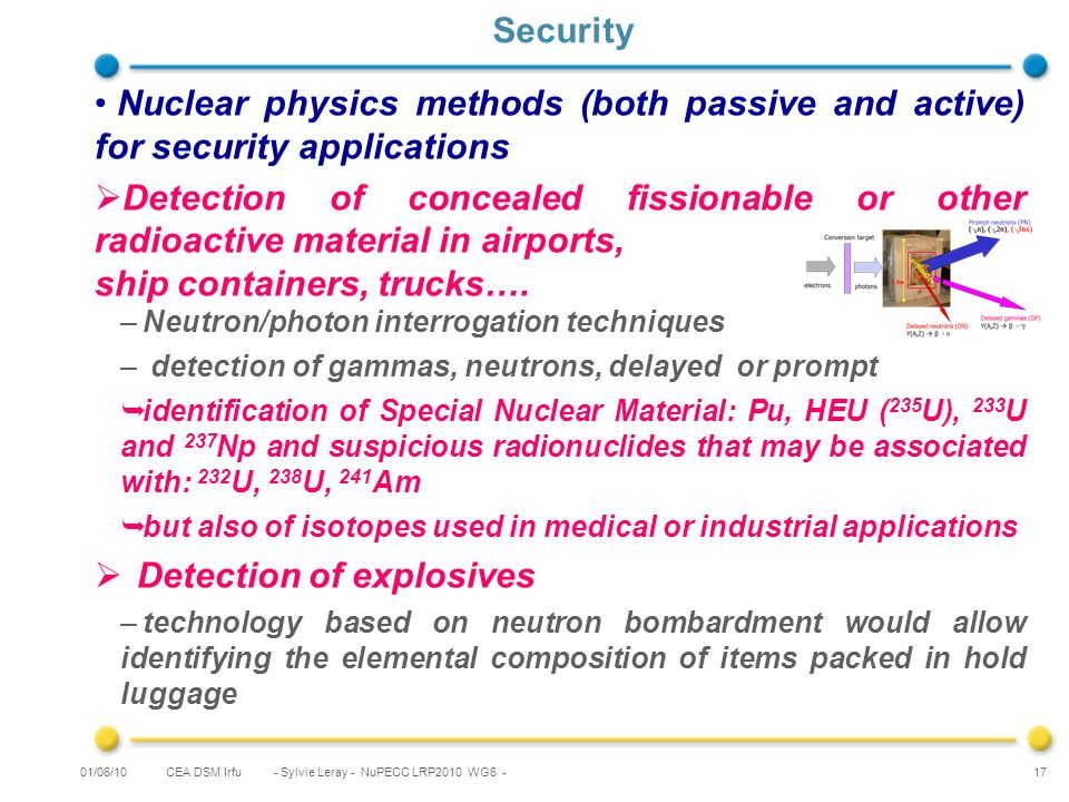 CEA DSM Irfu - Sylvie Leray - NuPECC LRP2010 WG6 - 17 Security Nuclear physics methods (both passive and active) for security applications Detection of concealed fissionable or other radioactive material in airports, ship containers, trucks….