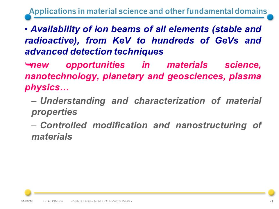 CEA DSM Irfu - Sylvie Leray - NuPECC LRP2010 WG6 - 21 Applications in material science and other fundamental domains Availability of ion beams of all elements (stable and radioactive), from KeV to hundreds of GeVs and advanced detection techniques new opportunities in materials science, nanotechnology, planetary and geosciences, plasma physics… – Understanding and characterization of material properties – Controlled modification and nanostructuring of materials 01/06/10