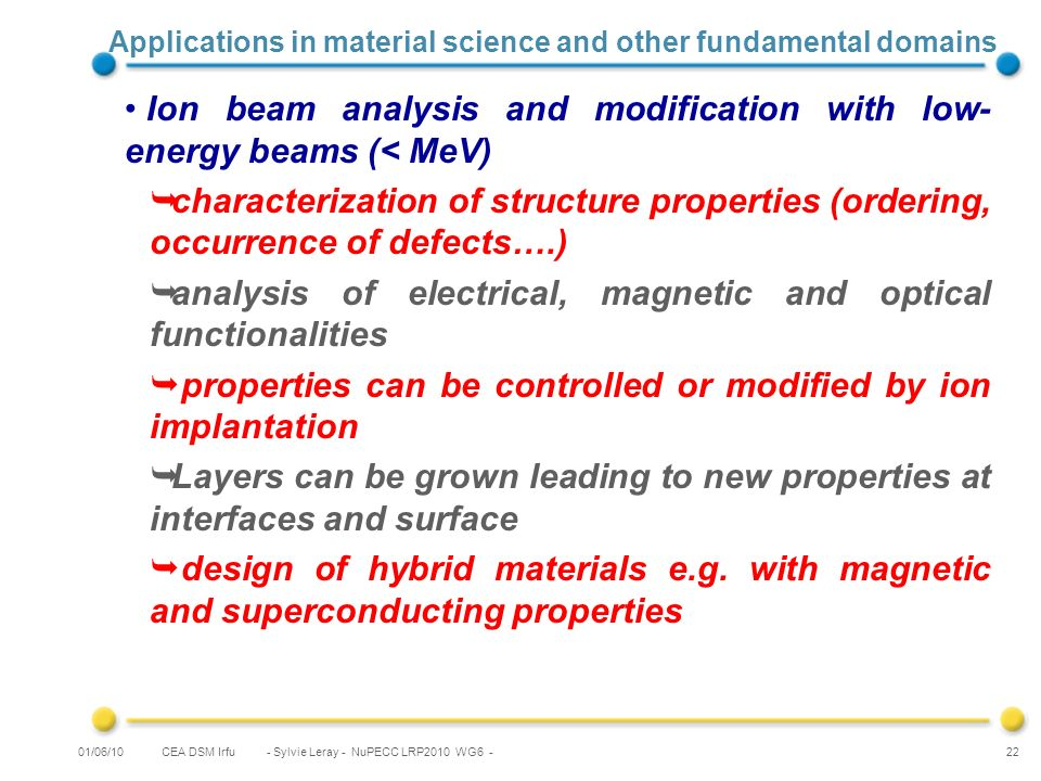 CEA DSM Irfu - Sylvie Leray - NuPECC LRP2010 WG6 - 22 Applications in material science and other fundamental domains Ion beam analysis and modification with low- energy beams (< MeV) characterization of structure properties (ordering, occurrence of defects….) analysis of electrical, magnetic and optical functionalities properties can be controlled or modified by ion implantation Layers can be grown leading to new properties at interfaces and surface design of hybrid materials e.g.
