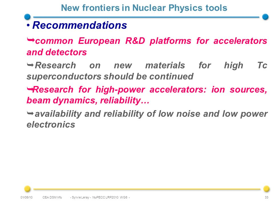 CEA DSM Irfu - Sylvie Leray - NuPECC LRP2010 WG6 - 33 New frontiers in Nuclear Physics tools Recommendations common European R&D platforms for accelerators and detectors Research on new materials for high Tc superconductors should be continued Research for high-power accelerators: ion sources, beam dynamics, reliability… availability and reliability of low noise and low power electronics 01/06/10