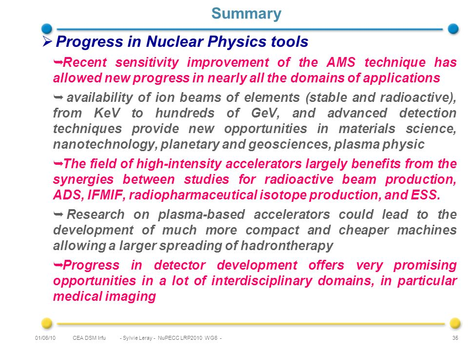 CEA DSM Irfu - Sylvie Leray - NuPECC LRP2010 WG6 - 35 Summary Progress in Nuclear Physics tools Recent sensitivity improvement of the AMS technique has allowed new progress in nearly all the domains of applications availability of ion beams of elements (stable and radioactive), from KeV to hundreds of GeV, and advanced detection techniques provide new opportunities in materials science, nanotechnology, planetary and geosciences, plasma physic The field of high-intensity accelerators largely benefits from the synergies between studies for radioactive beam production, ADS, IFMIF, radiopharmaceutical isotope production, and ESS.