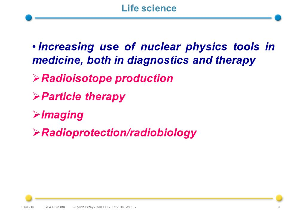 CEA DSM Irfu - Sylvie Leray - NuPECC LRP2010 WG6 - 8 Life science Increasing use of nuclear physics tools in medicine, both in diagnostics and therapy Radioisotope production Particle therapy Imaging Radioprotection/radiobiology 01/06/10
