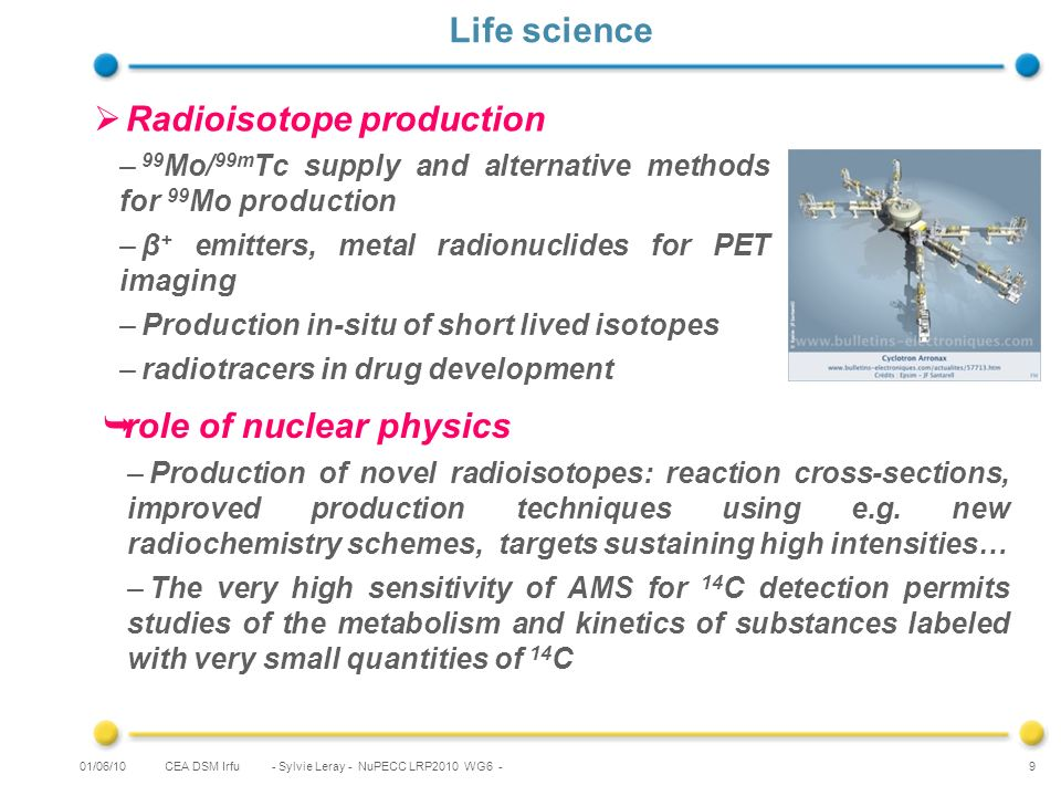 CEA DSM Irfu - Sylvie Leray - NuPECC LRP2010 WG6 - 9 Life science Radioisotope production – 99 Mo/ 99m Tc supply and alternative methods for 99 Mo production –β + emitters, metal radionuclides for PET imaging –Production in-situ of short lived isotopes –radiotracers in drug development 01/06/10 role of nuclear physics –Production of novel radioisotopes: reaction cross-sections, improved production techniques using e.g.