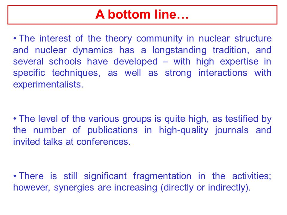 A bottom line… The interest of the theory community in nuclear structure and nuclear dynamics has a longstanding tradition, and several schools have developed – with high expertise in specific techniques, as well as strong interactions with experimentalists.