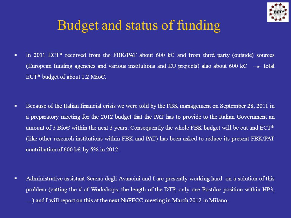 Budget and status of funding In 2011 ECT* received from the FBK/PAT about 600 kЄ and from third party (outside) sources (European funding agencies and various institutions and EU projects) also about 600 kЄ total ECT* budget of about 1.2 MioЄ.