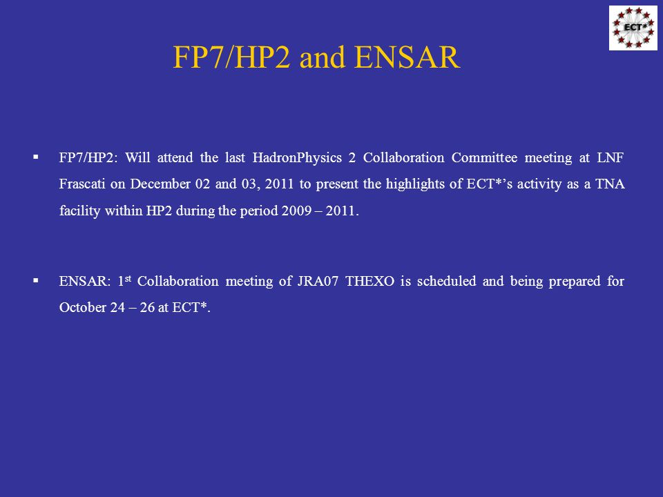 FP7/HP2 and ENSAR FP7/HP2: Will attend the last HadronPhysics 2 Collaboration Committee meeting at LNF Frascati on December 02 and 03, 2011 to present the highlights of ECT*s activity as a TNA facility within HP2 during the period 2009 – 2011.