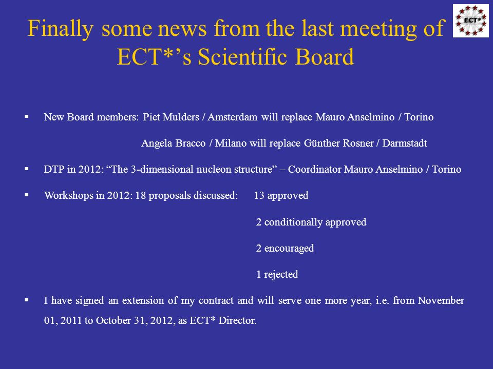 Finally some news from the last meeting of ECT*s Scientific Board New Board members: Piet Mulders / Amsterdam will replace Mauro Anselmino / Torino Angela Bracco / Milano will replace Günther Rosner / Darmstadt DTP in 2012: The 3-dimensional nucleon structure – Coordinator Mauro Anselmino / Torino Workshops in 2012: 18 proposals discussed:13 approved 2 conditionally approved 2 encouraged 1 rejected I have signed an extension of my contract and will serve one more year, i.e.