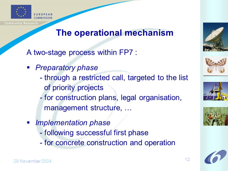 29 November The operational mechanism A two-stage process within FP7 : Preparatory phase - through a restricted call, targeted to the list of priority projects - for construction plans, legal organisation, management structure, … Implementation phase - following successful first phase - for concrete construction and operation