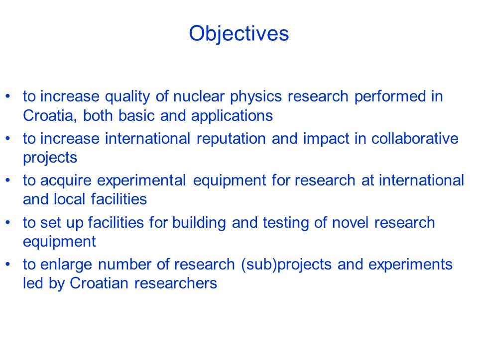 Objectives to increase quality of nuclear physics research performed in Croatia, both basic and applications to increase international reputation and impact in collaborative projects to acquire experimental equipment for research at international and local facilities to set up facilities for building and testing of novel research equipment to enlarge number of research (sub)projects and experiments led by Croatian researchers