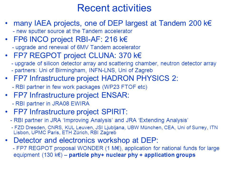 Recent activities many IAEA projects, one of DEP largest at Tandem 200 k - new sputter source at the Tandem accelerator FP6 INCO project RBI-AF: 216 k - upgrade and renewal of 6MV Tandem accelerator FP7 REGPOT project CLUNA: 370 k - upgrade of silicon detector array and scattering chamber, neutron detector array - partners: Uni of Birmingham, INFN-LNS, Uni of Zagreb FP7 Infrastructure project HADRON PHYSICS 2: - RBI partner in few work packages (WP23 FTOF etc) FP7 Infrastructure project ENSAR: - RBI partner in JRA08 EWIRA FP7 Infrastructure project SPIRIT: - RBI partner in JRA Improving Analysis and JRA Extending Analysis - FZD Dresden, CNRS, KUL Leuven, JSI Ljubljana, UBW München, CEA, Uni of Surrey, ITN Lisbon, UPMC Paris, ETH Zürich, RBI Zagreb Detector and electronics workshop at DEP: - FP7 REGPOT proposal WONDER (1 M), application for national funds for large equipment (130 k) – particle phy+ nuclear phy + application groups
