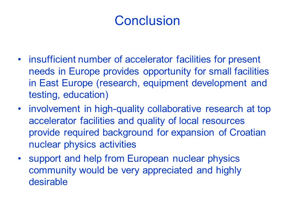 Conclusion insufficient number of accelerator facilities for present needs in Europe provides opportunity for small facilities in East Europe (research, equipment development and testing, education) involvement in high-quality collaborative research at top accelerator facilities and quality of local resources provide required background for expansion of Croatian nuclear physics activities support and help from European nuclear physics community would be very appreciated and highly desirable