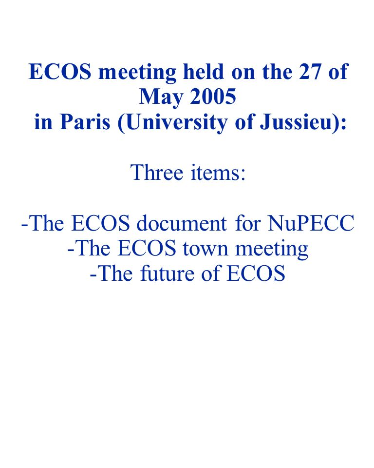 NUSTAR 05 - 1 ECOS meeting held on the 27 of May 2005 in Paris (University of Jussieu): Three items: -The ECOS document for NuPECC -The ECOS town meeting -The future of ECOS