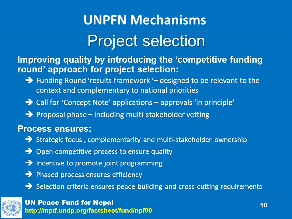 Project selection Improving quality by introducing the competitive funding round approach for project selection: Funding Round results framework – designed to be relevant to the context and complementary to national priorities Call for Concept Note applications – approvals in principle Proposal phase – including multi-stakeholder vetting Process ensures: Strategic focus, complementarity and multi-stakeholder ownership Open competitive process to ensure quality Incentive to promote joint programming Phased process ensures efficiency Selection criteria ensures peace-building and cross-cutting requirements UN Peace Fund for Nepal http://mptf.undp.org/factsheet/fund/npf00 UNPFN Mechanisms 10
