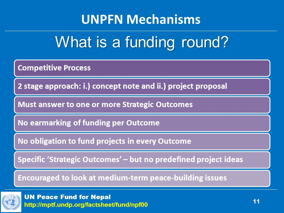 Competitive Process2 stage approach: i.) concept note and ii.) project proposalMust answer to one or more Strategic OutcomesNo earmarking of funding per OutcomeNo obligation to fund projects in every OutcomeSpecific Strategic Outcomes – but no predefined project ideasEncouraged to look at medium-term peace-building issues What is a funding round.