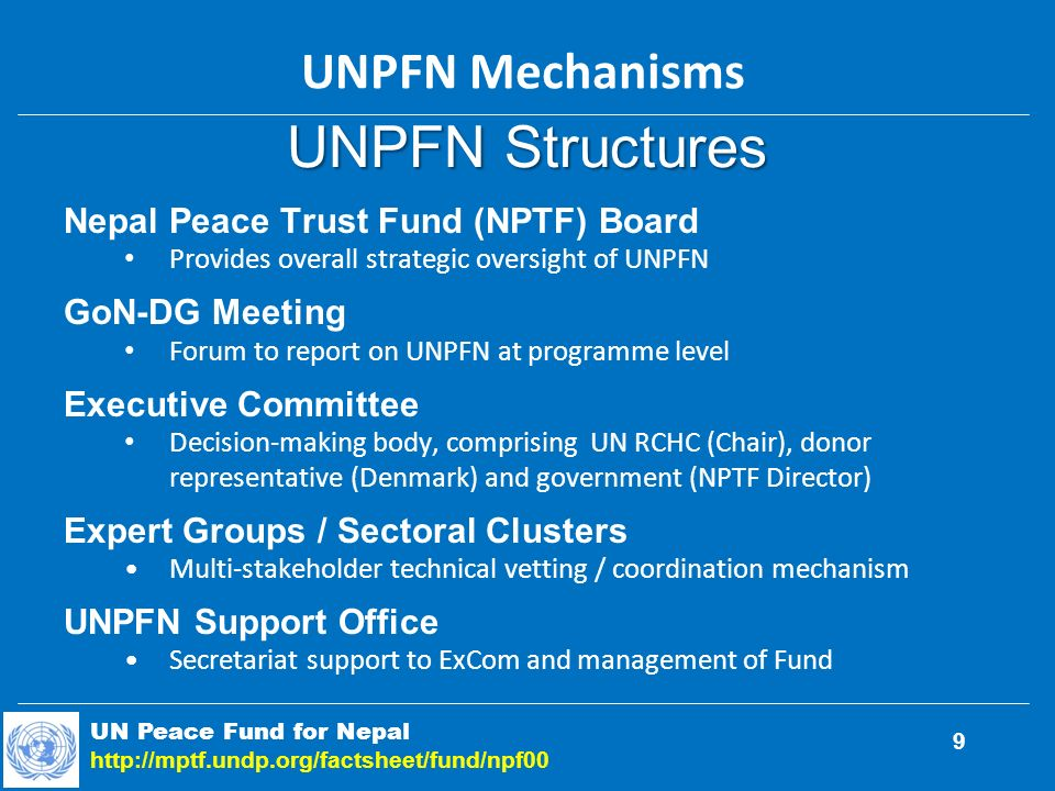 UNPFN Structures Nepal Peace Trust Fund (NPTF) Board Provides overall strategic oversight of UNPFN GoN-DG Meeting Forum to report on UNPFN at programme level Executive Committee Decision-making body, comprising UN RCHC (Chair), donor representative (Denmark) and government (NPTF Director) Expert Groups / Sectoral Clusters Multi-stakeholder technical vetting / coordination mechanism UNPFN Support Office Secretariat support to ExCom and management of Fund UN Peace Fund for Nepal http://mptf.undp.org/factsheet/fund/npf00 UNPFN Mechanisms 9