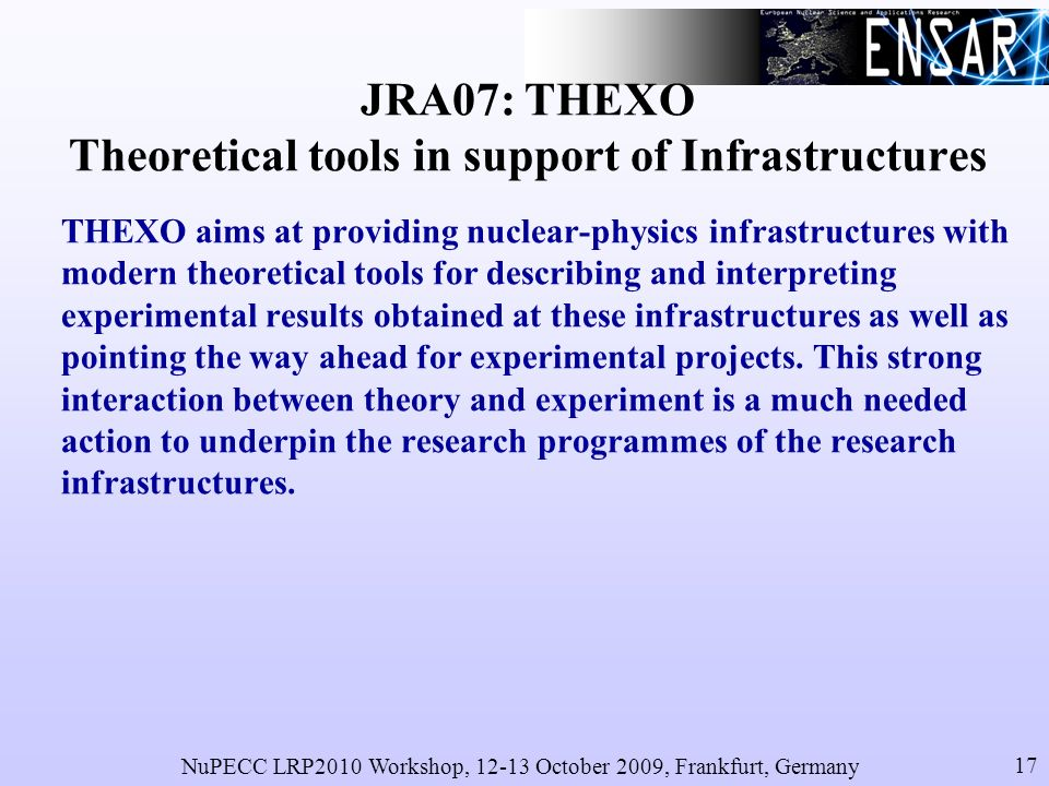 NuPECC LRP2010 Workshop, 12-13 October 2009, Frankfurt, Germany 17 JRA07: THEXO Theoretical tools in support of Infrastructures THEXO aims at providing nuclear-physics infrastructures with modern theoretical tools for describing and interpreting experimental results obtained at these infrastructures as well as pointing the way ahead for experimental projects.