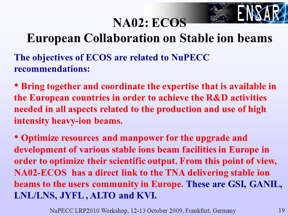 NuPECC LRP2010 Workshop, 12-13 October 2009, Frankfurt, Germany 19 NA02: ECOS European Collaboration on Stable ion beams The objectives of ECOS are related to NuPECC recommendations: Bring together and coordinate the expertise that is available in the European countries in order to achieve the R&D activities needed in all aspects related to the production and use of high intensity heavy-ion beams.