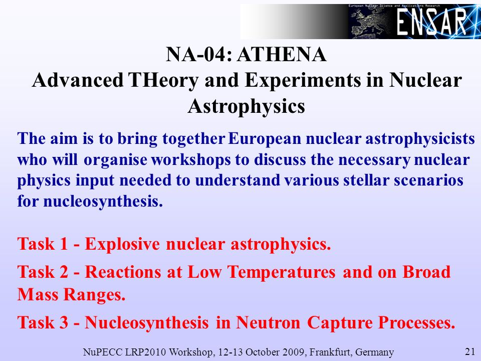 NuPECC LRP2010 Workshop, 12-13 October 2009, Frankfurt, Germany 21 NA-04: ATHENA Advanced THeory and Experiments in Nuclear Astrophysics The aim is to bring together European nuclear astrophysicists who will organise workshops to discuss the necessary nuclear physics input needed to understand various stellar scenarios for nucleosynthesis.