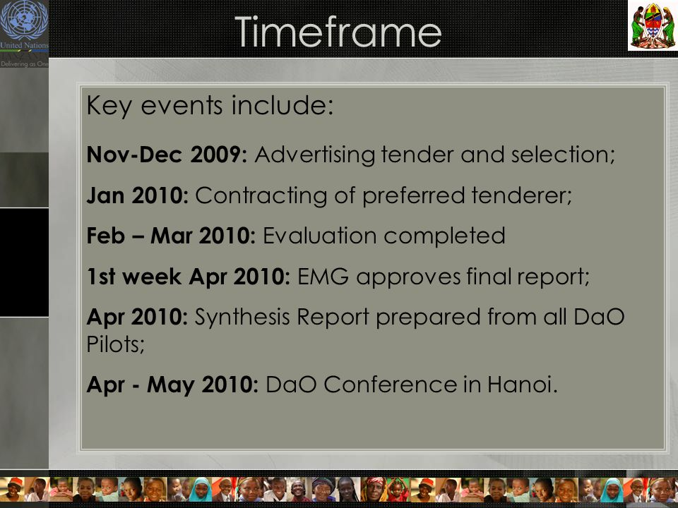 Timeframe Key events include: Nov-Dec 2009: Advertising tender and selection; Jan 2010: Contracting of preferred tenderer; Feb – Mar 2010: Evaluation completed 1st week Apr 2010: EMG approves final report; Apr 2010: Synthesis Report prepared from all DaO Pilots; Apr - May 2010: DaO Conference in Hanoi.